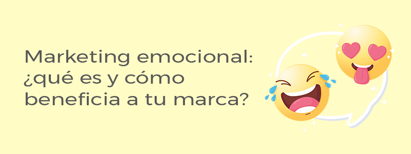 qué es y cómo beneficia el marketing emocional a tu marca